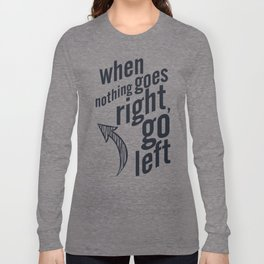 When nothing goes right, go left, inspiration, motivation quote, typography, life, humor, fun, love Long Sleeve T-shirt