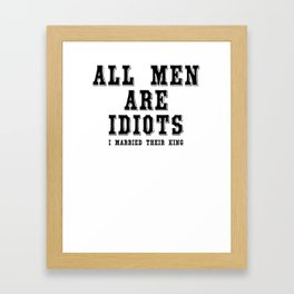 All man are idiots i married their king Framed Art Print