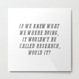 If We Knew What We Were Doing It Wouldn't Be Called Research Metal Print