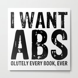 I Want Abs...olutely Every Book Ever Metal Print
