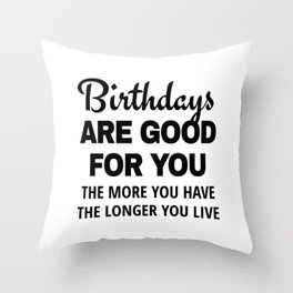 Birthdays are Good for You The More You Have The Longer You Live Throw Pillow