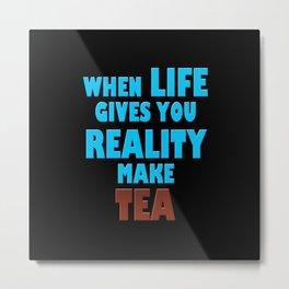 When Life Gives You Reality, Make Tea Metal Print