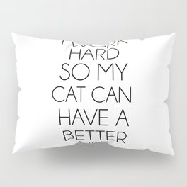 I work hard so my cat can have a better life Pillow Sham