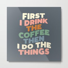 FIRST I DRINK THE COFFEE THEN I DO THE THINGS pink blue green and white Metal Print