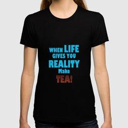 When Life Gives You Reality, Make Tea T-shirt