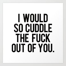 I would so cuddle the fuck out of you Art Print