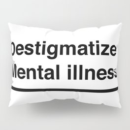 Destigmatize Mental illness Pillow Sham
