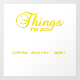Do you love Coffee? Survey? Beer? Here's the perfect All in one t-shirt Design for you! Things To Do Art Print