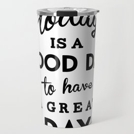 Today is a good day to have a great day Travel Mug