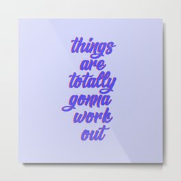 things are totally gonna work out Metal Print