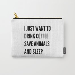 I JUST WANT TO DRINK COFFEE SAVE ANIMALS AND SLEEP Carry-All Pouch