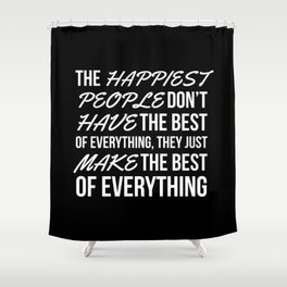 The Happiest People Don't Have the Best of Everything, They Just Make the Best of Everything (Black) Shower Curtain
