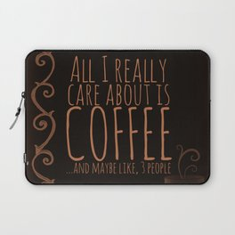 """""""All I care about is Coffee......and maybe like three people."""" - Dark Laptop Sleeve"""