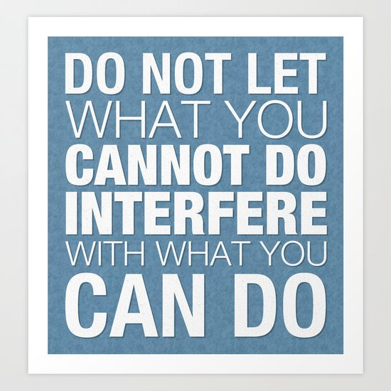 Do Not Let What You Cannot Do Interfere With What You Can Do Art Print