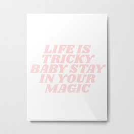 life is tricky baby stay in your magic Metal Print
