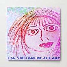 Can you love me as I am? Metal Print