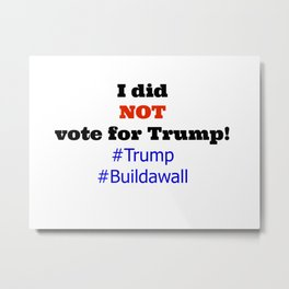 I did NOT vote for Trump! Metal Print