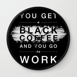 You Get a Black Coffee and You Go to Work Wall Clock
