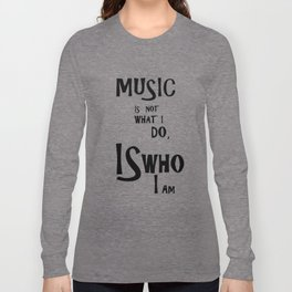 Music is not what I do, Is who I am Long Sleeve T-shirt