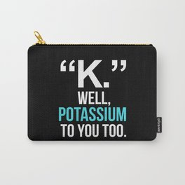 """K."" WELL, POTASSIUM TO YOU TOO (Dark) Carry-All Pouch"