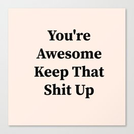 You're awesome keep that shit up Canvas Print