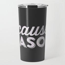 becaue...REASONS Travel Mug