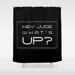 HEY JUDE WHAT'S UP? Shower Curtain