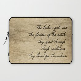 The broken girls are the flowers of the earth they grow through tough conditions they bloom for them Laptop Sleeve