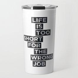 Life is too short for the wrong job Travel Mug