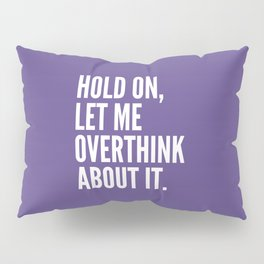 Hold On Let Me Overthink About It (Ultra Violet) Pillow Sham