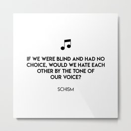 If we were blind and had no choice, would we hate each other by the tone of  our voice?  Schism Metal Print