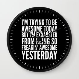I'M TRYING TO BE AWESOME TODAY, BUT I'M EXHAUSTED FROM BEING SO FREAKIN' AWESOME YESTERDAY (B&W) Wall Clock