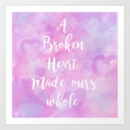 A Broken Heart Made Ours Whole Art Print