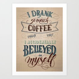 Print - I drank so much coffee today that I accidentally believed in myself Art Print