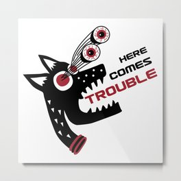 Here Comes Trouble 5 Metal Print