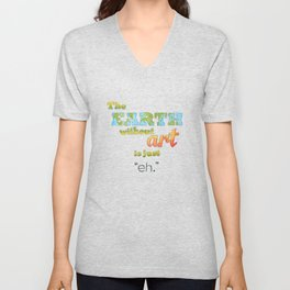 "The Earth Without Art Is Just ""Eh"" Unisex V-Neck"