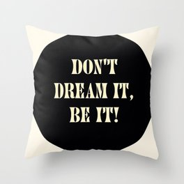 Don't dream it, be it! Throw Pillow