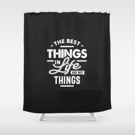 The Best Things In Life Are Not Things Shower Curtain