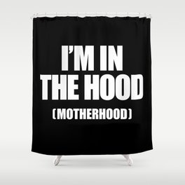I'm In The Hood (Motherhood) Shower Curtain