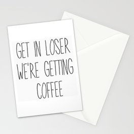 Get in loser. We're getting coffee. Stationery Cards