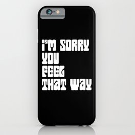 I'm Sorry You Feel That Way iPhone Case
