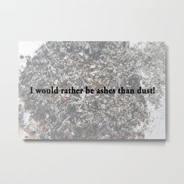 I would rather be ashes than dust! Metal Print