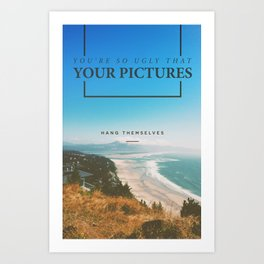 You're so ugly that your pictures hang themselves Art Print