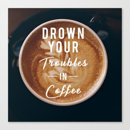 Drown Your Troubles in Coffee Canvas Print