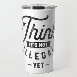 Think It's Not Illegal Yet Travel Mug