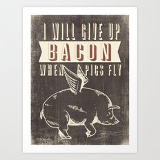 I Will Give Up Bacon When Pigs Fly Art Print