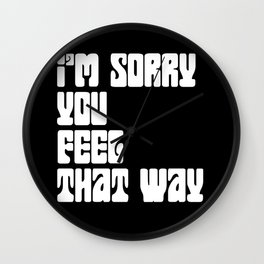 I'm Sorry You Feel That Way Wall Clock