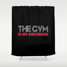 The gym is my girlfriend funny quote Shower Curtain