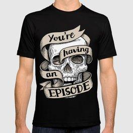 You're Having an Episode T-shirt
