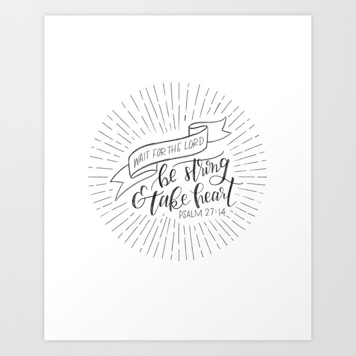 Be Strong and Take Heart Psalm 27:14 Art Print by beccacfowler